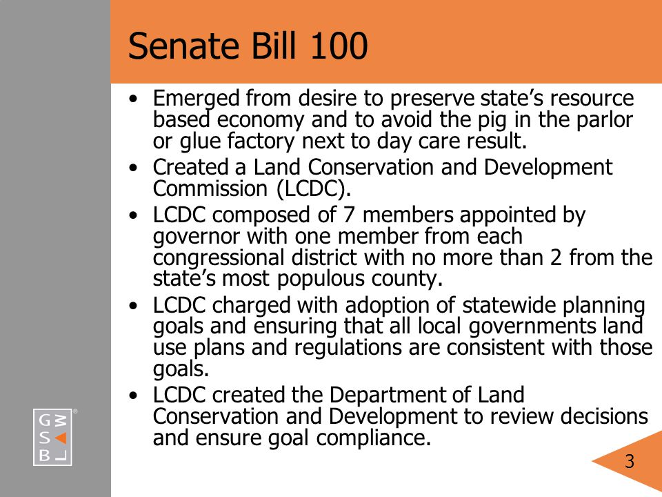 3 Senate Bill 100 Emerged from desire to preserve state's resource based economy and to avoid the pig in the parlor or glue factory next to day care result.