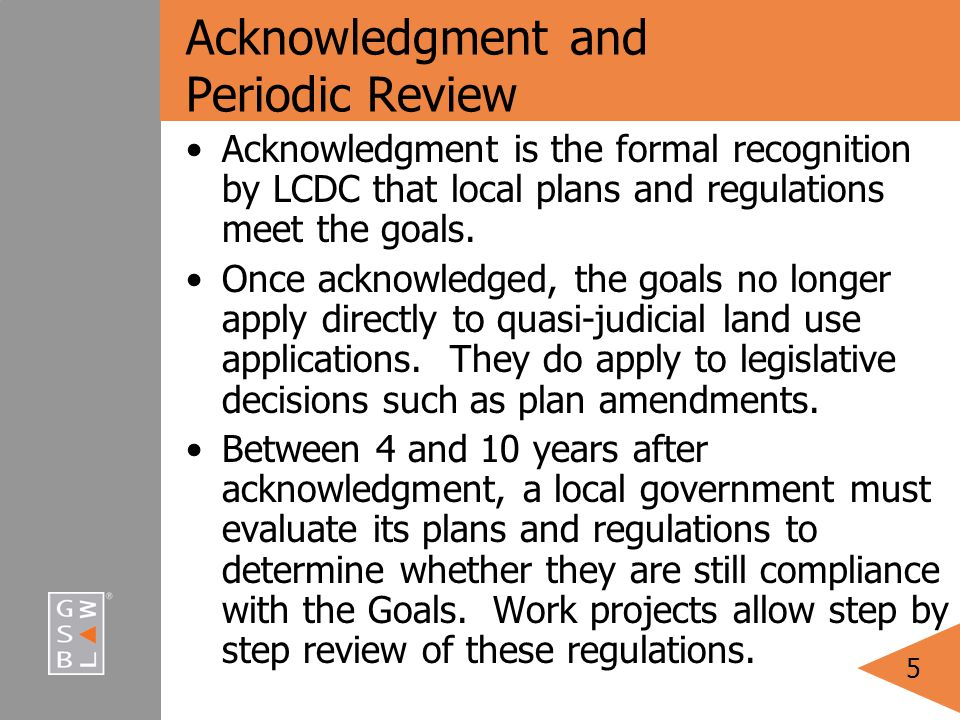 5 Acknowledgmentand Periodic Review Acknowledgment is the formal recognition by LCDC that local plans and regulations meet the goals.