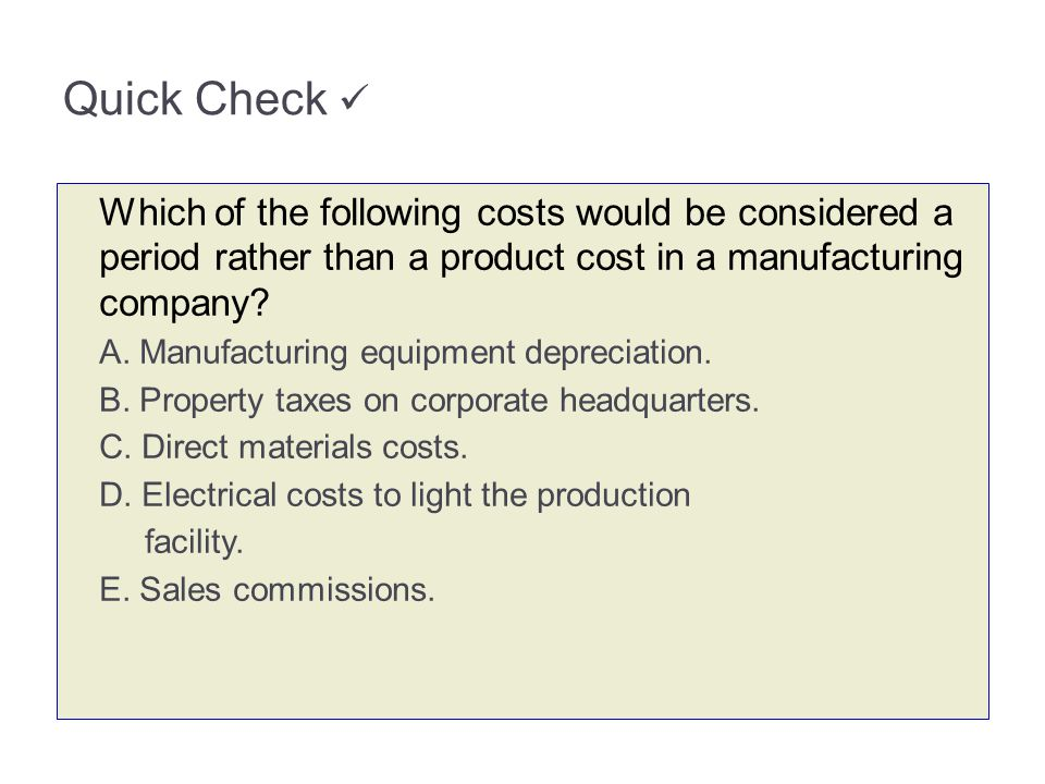 Quick Check Which of the following costs would be considered a period rather than a product cost in a manufacturing company? A. Manufacturing equipmen
