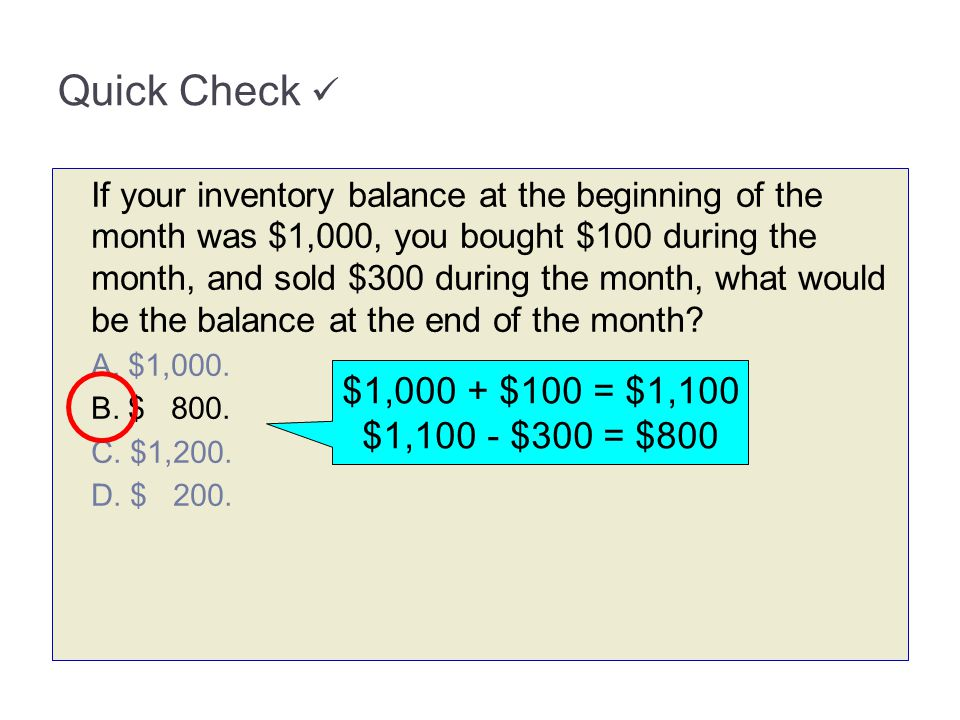 Quick Check If your inventory balance at the beginning of the month was $1,000, you bought $100 during the month, and sold $300 during the month, what