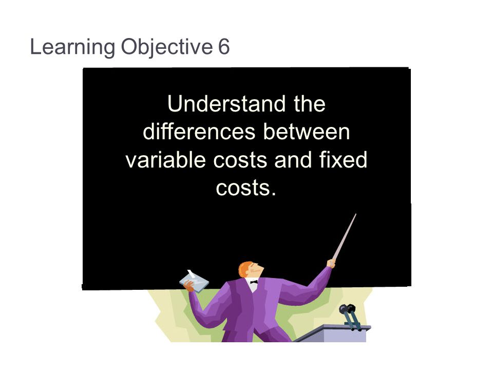 Learning Objective 6 Understand the differences between variable costs and fixed costs.