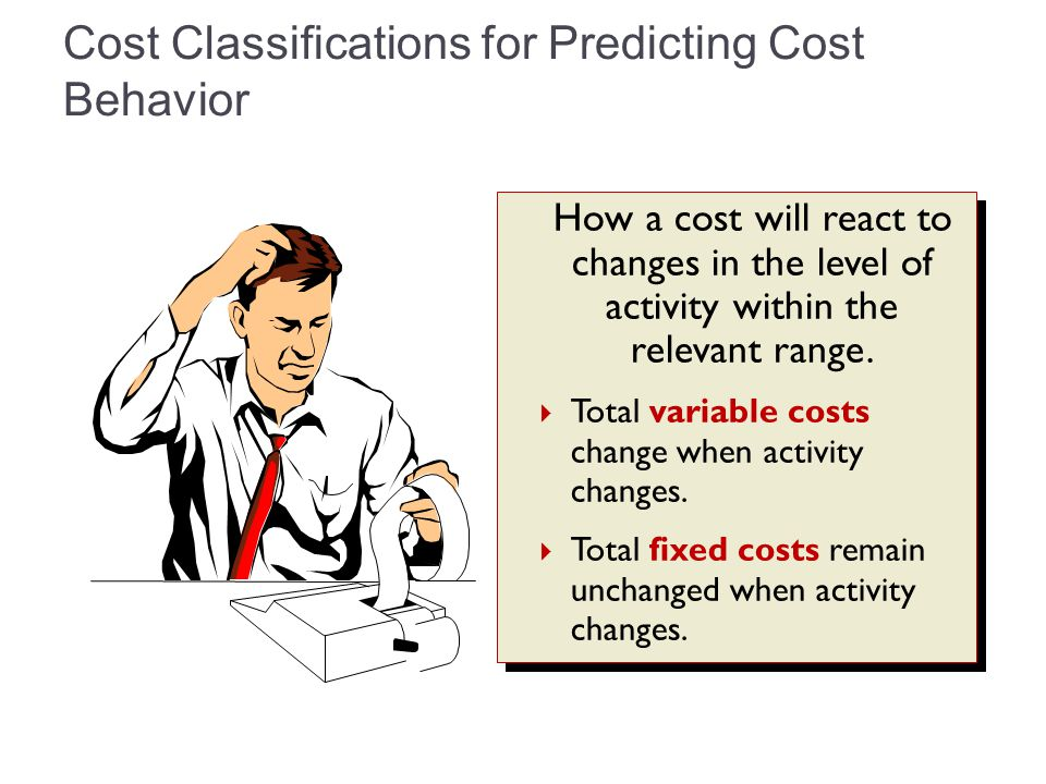 Cost Classifications for Predicting Cost Behavior How a cost will react to changes in the level of activity within the relevant range.  Total variabl