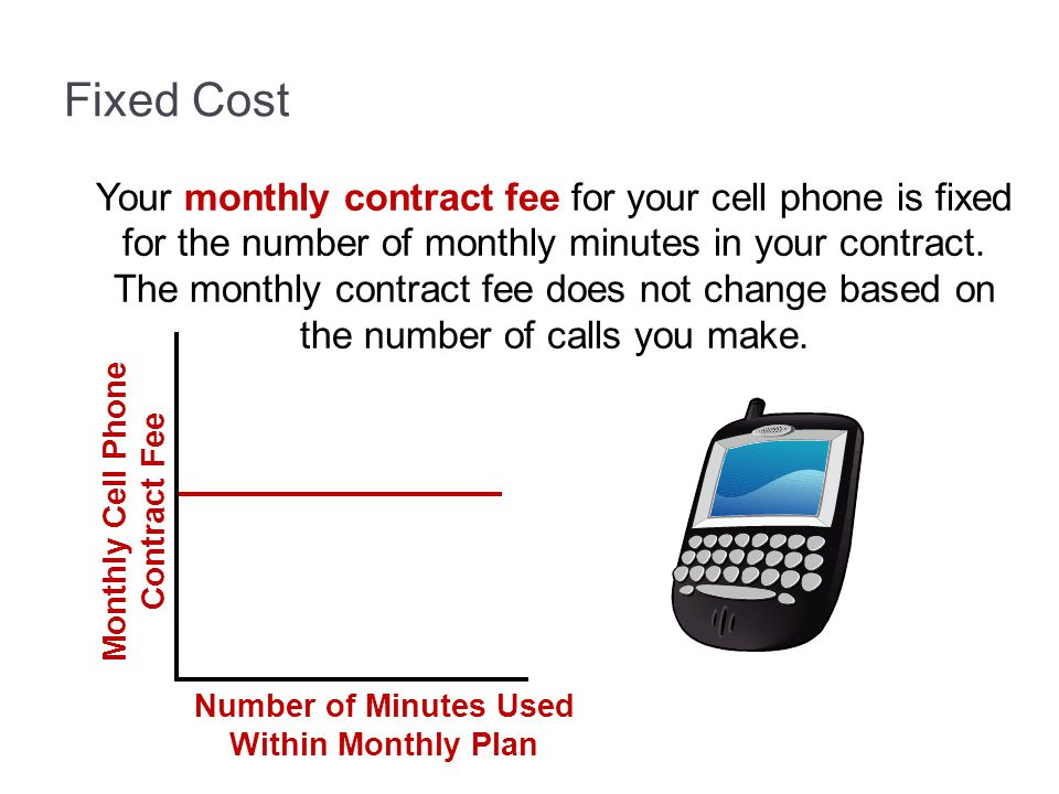 Fixed Cost Your monthly contract fee for your cell phone is fixed for the number of monthly minutes in your contract. The monthly contract fee does no