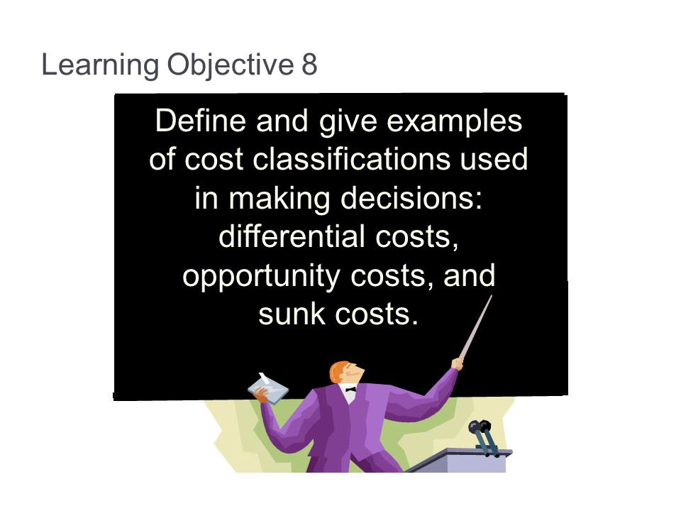 Learning Objective 8 Define and give examples of cost classifications used in making decisions: differential costs, opportunity costs, and sunk costs.