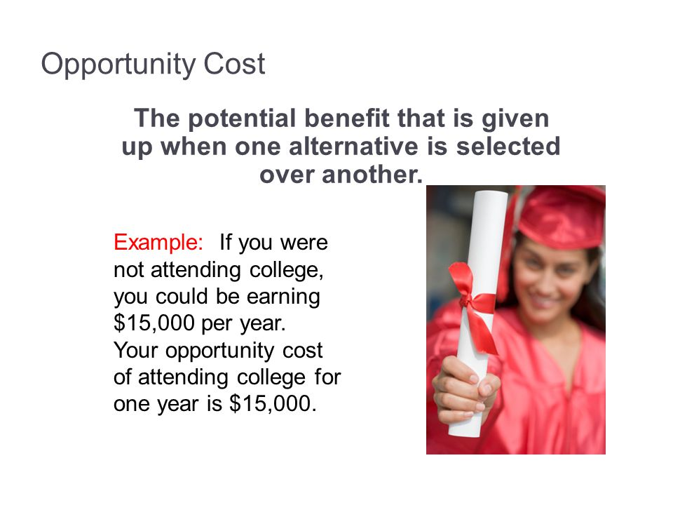 Opportunity Cost The potential benefit that is given up when one alternative is selected over another. Example: If you were not attending college, you