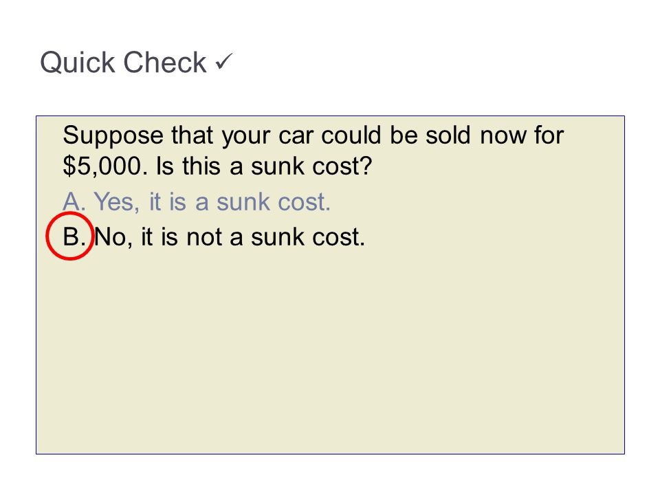 Quick Check Suppose that your car could be sold now for $5,000. Is this a sunk cost? A. Yes, it is a sunk cost. B. No, it is not a sunk cost.