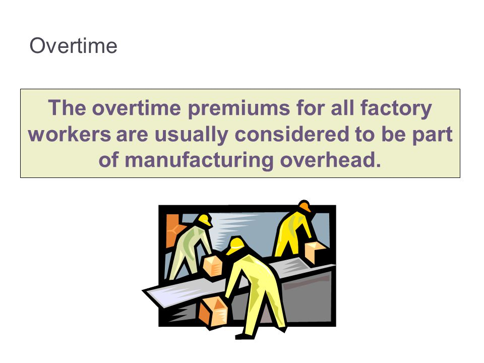 Overtime The overtime premiums for all factory workers are usually considered to be part of manufacturing overhead.