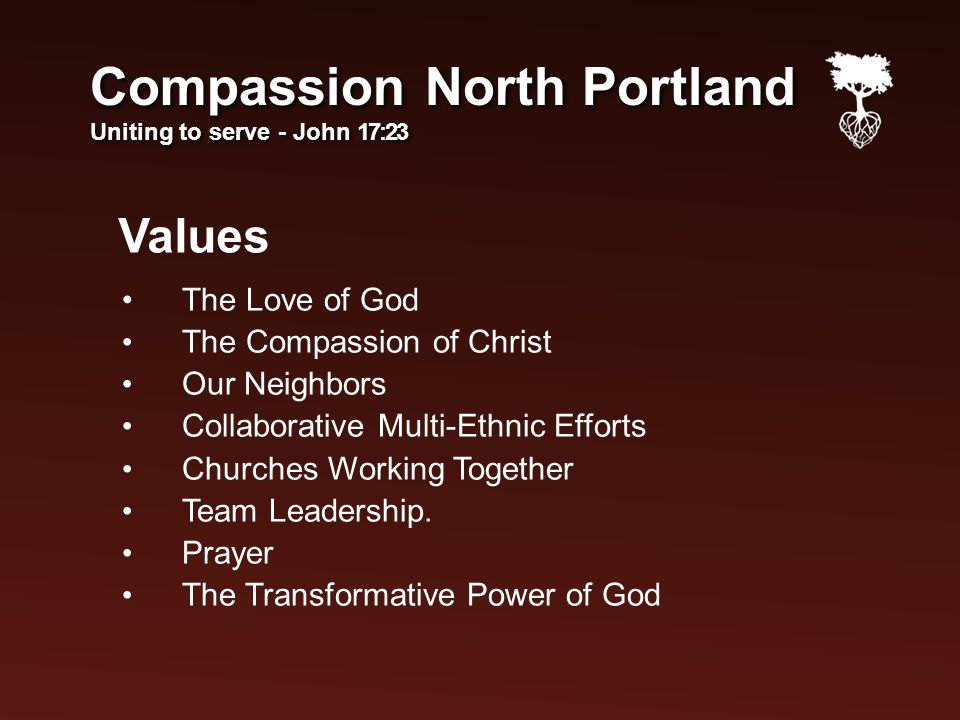 Values Compassion North Portland Uniting to serve - John 17:23 Compassion North Portland Uniting to serve - John 17:23 The Love of God The Compassion of Christ Our Neighbors Collaborative Multi-Ethnic Efforts Churches Working Together Team Leadership.