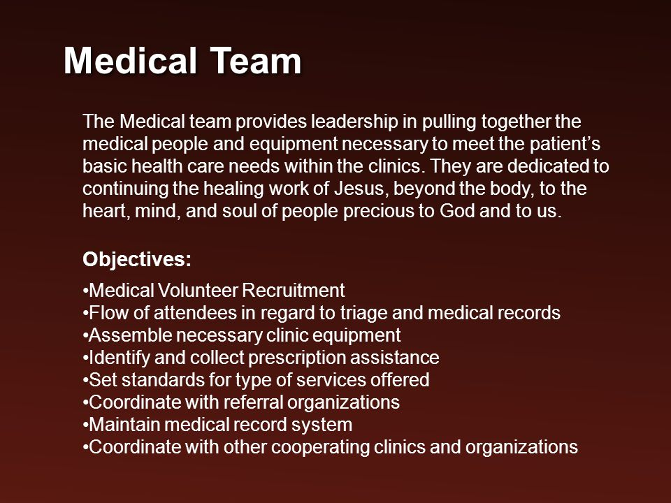 The Medical team provides leadership in pulling together the medical people and equipment necessary to meet the patient's basic health care needs within the clinics.