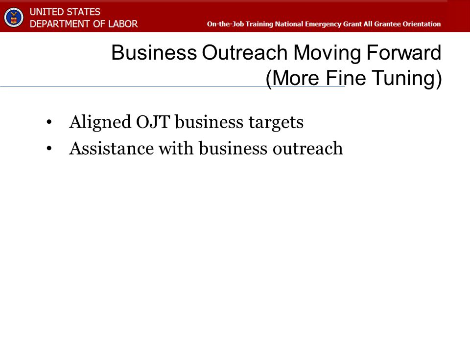 Business Outreach Moving Forward (More Fine Tuning) Aligned OJT business targets Assistance with business outreach