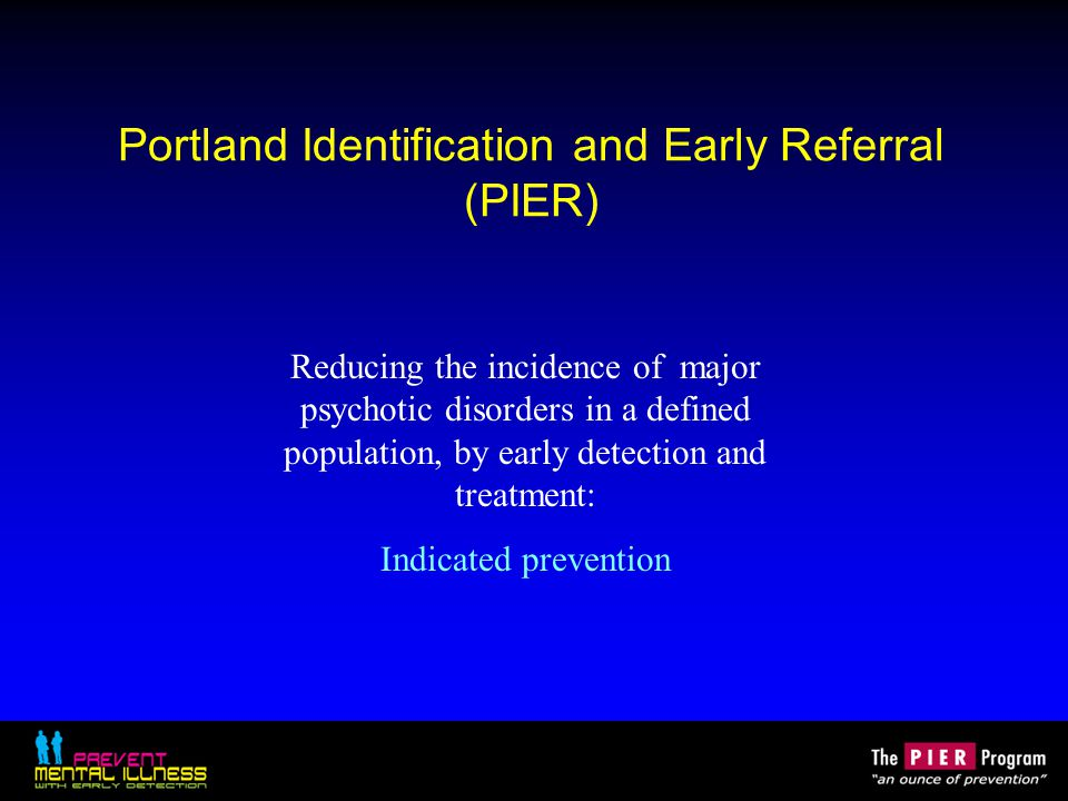 Portland Identification and Early Referral (PIER) Reducing the incidence of major psychotic disorders in a defined population, by early detection and treatment: Indicated prevention
