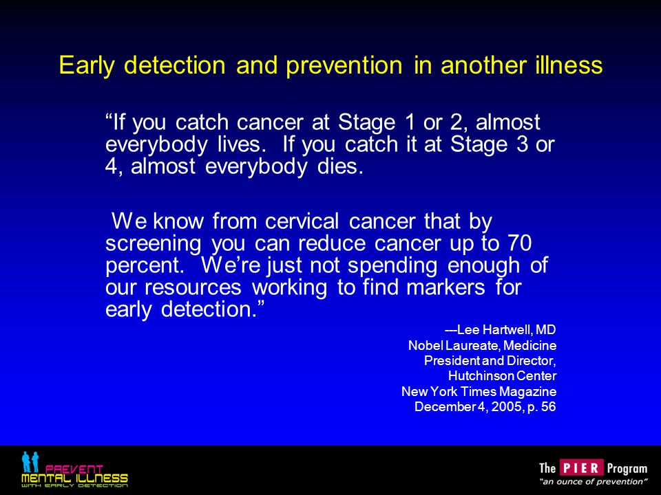 Early detection and prevention in another illness If you catch cancer at Stage 1 or 2, almost everybody lives.