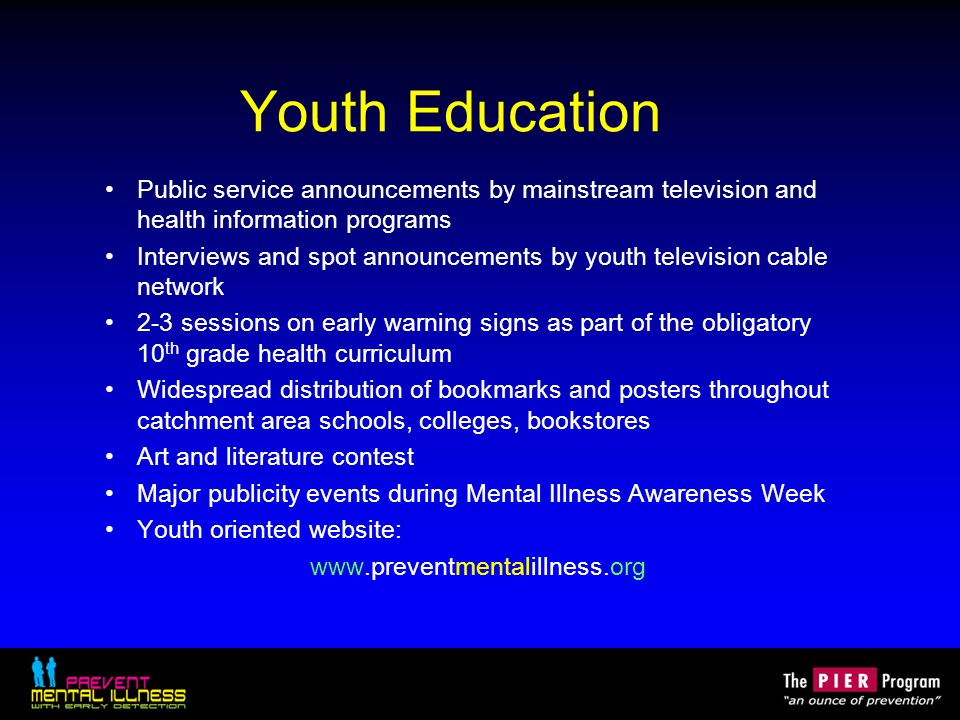 Youth Education Public service announcements by mainstream television and health information programs Interviews and spot announcements by youth television cable network 2-3 sessions on early warning signs as part of the obligatory 10 th grade health curriculum Widespread distribution of bookmarks and posters throughout catchment area schools, colleges, bookstores Art and literature contest Major publicity events during Mental Illness Awareness Week Youth oriented website: www.preventmentalillness.org