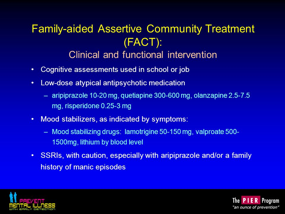 Family-aided Assertive Community Treatment (FACT): Clinical and functional intervention Cognitive assessments used in school or job Low-dose atypical antipsychotic medication –aripiprazole 10-20 mg, quetiapine 300-600 mg, olanzapine 2.5-7.5 mg, risperidone 0.25-3 mg Mood stabilizers, as indicated by symptoms: –Mood stabilizing drugs: lamotrigine 50-150 mg, valproate 500- 1500mg, lithium by blood level SSRIs, with caution, especially with aripiprazole and/or a family history of manic episodes