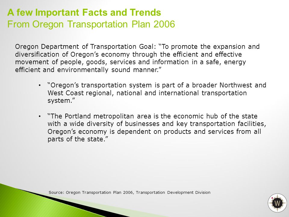 Oregon Department of Transportation Goal: To promote the expansion and diversification of Oregon's economy through the efficient and effective movement of people, goods, services and information in a safe, energy efficient and environmentally sound manner. Oregon's transportation system is part of a broader Northwest and West Coast regional, national and international transportation system. The Portland metropolitan area is the economic hub of the state with a wide diversity of businesses and key transportation facilities, Oregon's economy is dependent on products and services from all parts of the state. A few Important Facts and Trends From Oregon Transportation Plan 2006 Source: Oregon Transportation Plan 2006, Transportation Development Division