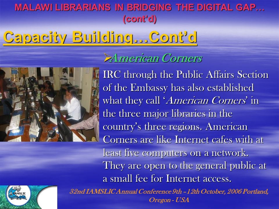 MALAWI LIBRARIANS IN BRIDGING THE DIGITAL GAP… (cont'd) 32nd IAMSLIC Annual Conference 9th –12th October, 2006 Portland, Oregon - USA  American Corners IRC through the Public Affairs Section of the Embassy has also established what they call 'American Corners' in the three major libraries in the country's three regions.