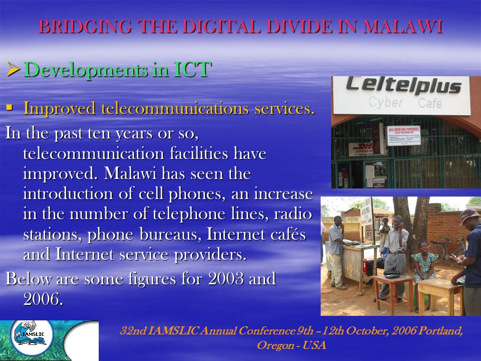 MALAWI LIBRARIANS IN BRIDGING THE DIGITAL GAP… (cont'd) 32nd IAMSLIC Annual Conference 9th –12th October, 2006 Portland, Oregon - USA  American Corners IRC through the Public Affairs Section of the Embassy has also established what they call 'American Corners' in the three major libraries in the country's three regions.