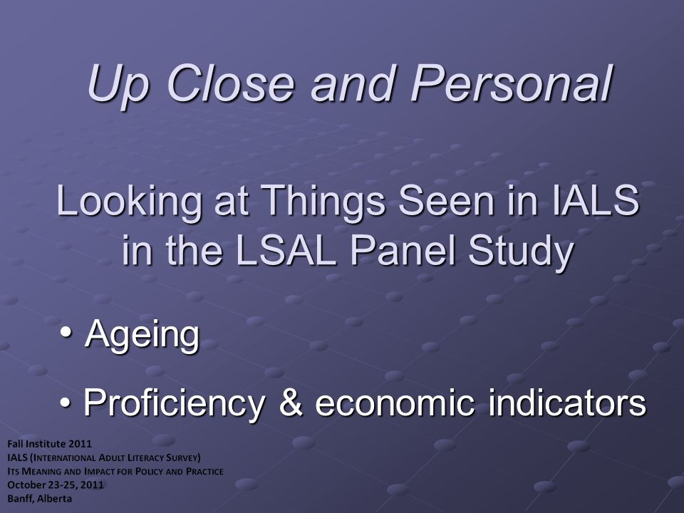 Up Close and Personal Looking at Things Seen in IALS in the LSAL Panel Study Ageing Ageing Proficiency & economic indicators Proficiency & economic indicators