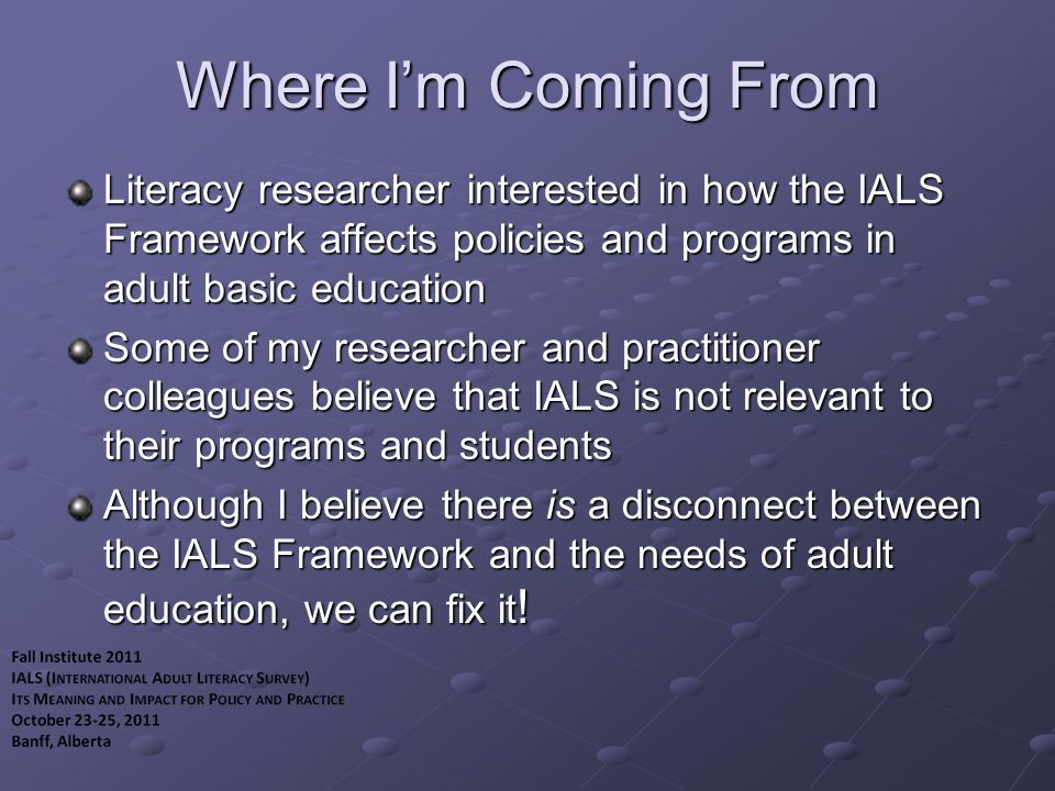Strengths of IALS Framework (for adult education) Contextualizes literacy in terms of important social & economic indicators Provides compelling snapshots of adult literacy at given points in time Builds technically sound assessment instruments and procedures Pays careful attention to maintaining comparability of large-scale assessments over time and space