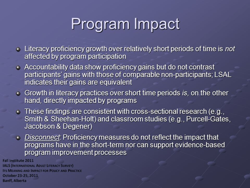 Program Impact Literacy proficiency growth over relatively short periods of time is not affected by program participation Accountability data show proficiency gains but do not contrast participants' gains with those of comparable non-participants; LSAL indicates their gains are equivalent Growth in literacy practices over short time periods is, on the other hand, directly impacted by programs These findings are consistent with cross-sectional research (e.g., Smith & Sheehan-Holt) and classroom studies (e.g., Purcell-Gates, Jacobson & Degener) Disconnect: Proficiency measures do not reflect the impact that programs have in the short-term nor can support evidence-based program improvement processes