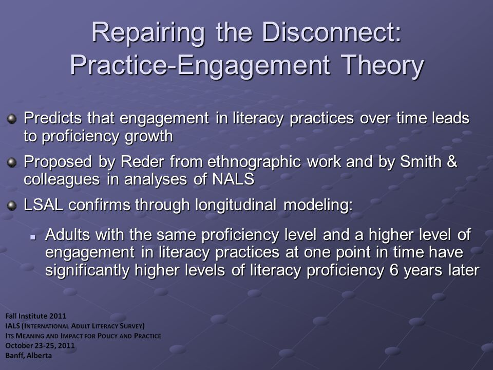 Repairing the Disconnect: Practice-Engagement Theory Predicts that engagement in literacy practices over time leads to proficiency growth Proposed by Reder from ethnographic work and by Smith & colleagues in analyses of NALS LSAL confirms through longitudinal modeling: Adults with the same proficiency level and a higher level of engagement in literacy practices at one point in time have significantly higher levels of literacy proficiency 6 years later Adults with the same proficiency level and a higher level of engagement in literacy practices at one point in time have significantly higher levels of literacy proficiency 6 years later