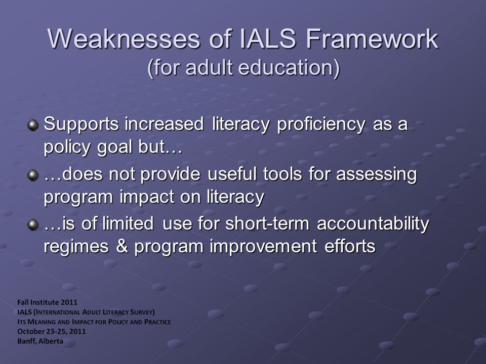 Weaknesses of IALS Framework (for adult education) Supports increased literacy proficiency as a policy goal but… …does not provide useful tools for assessing program impact on literacy …is of limited use for short-term accountability regimes & program improvement efforts