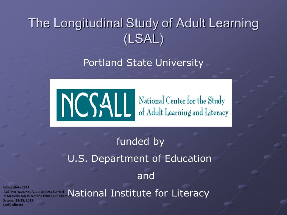 Longitudinal Study of Adult Learning Decade-long panel study of Portland high school dropouts, age 18-44 at the beginning of the study Representative sample of ~1,000 drawn from local rather than national population of dropouts Periodic in-home interviews and literacy assessments and SSN-linked administrative data (with individuals' permission) Examines program participation and other learning activities, social and economic changes, and changes in literacy skills, literacy practices & technology use over time Smaller-scale qualitative components