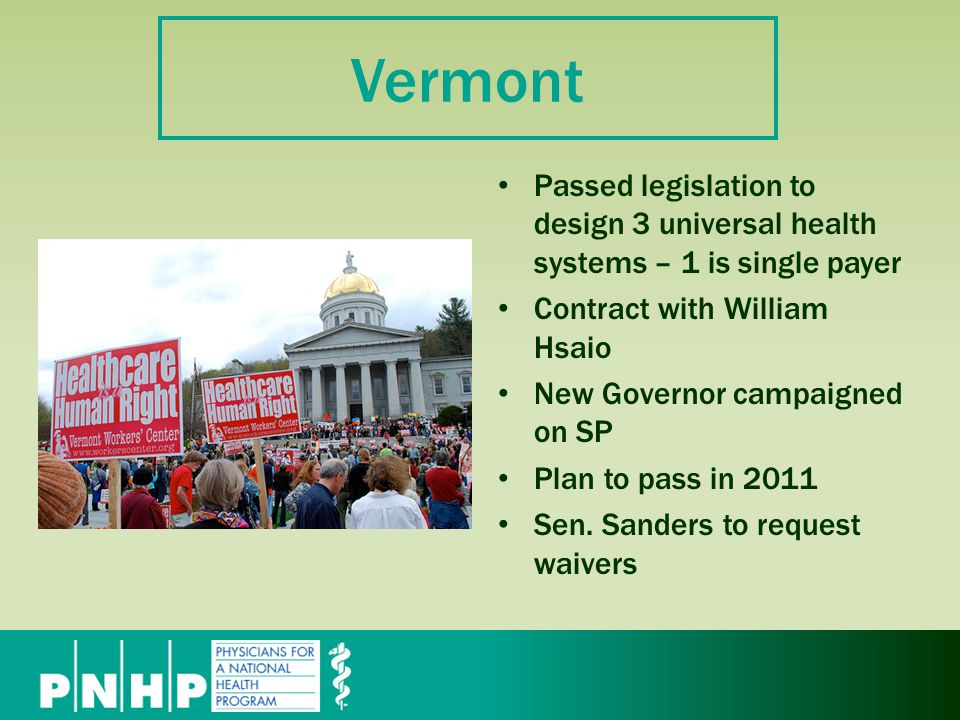 Vermont Passed legislation to design 3 universal health systems – 1 is single payer Contract with William Hsaio New Governor campaigned on SP Plan to pass in 2011 Sen.