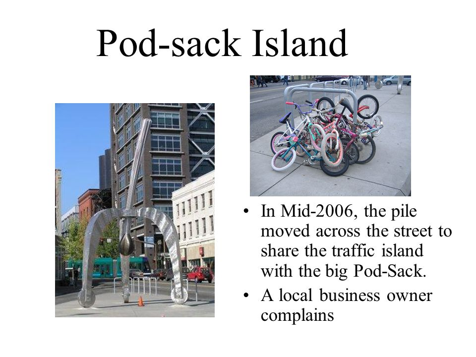 Pod-sack Island In Mid-2006, the pile moved across the street to share the traffic island with the big Pod-Sack. A local business owner complains