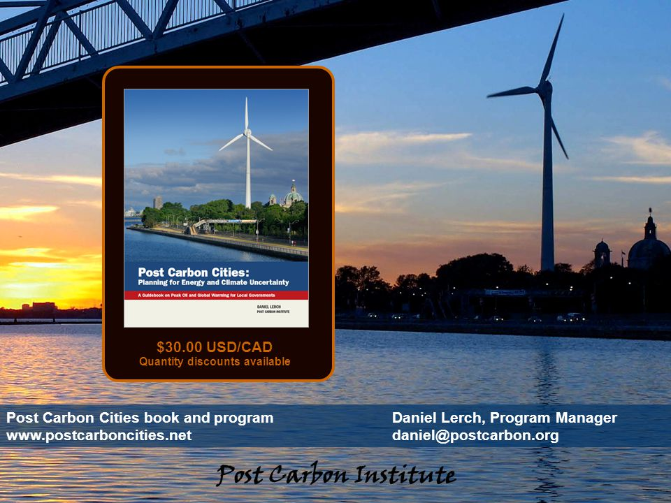 ENERGY Post Carbon Cities - 47 Post Carbon Cities book and programDaniel Lerch, Program Manager www.postcarboncities.netdaniel@postcarbon.org $30.00 USD/CAD Quantity discounts available