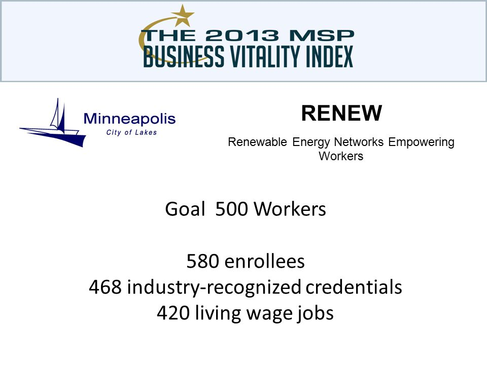 Goal 500 Workers 580 enrollees 468 industry-recognized credentials 420 living wage jobs RENEW Renewable Energy Networks Empowering Workers