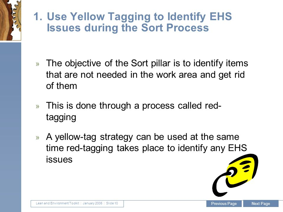 Lean and Environment Toolkit | January 2006 | Slide 10 10 1.Use Yellow Tagging to Identify EHS Issues during the Sort Process » The objective of the Sort pillar is to identify items that are not needed in the work area and get rid of them » This is done through a process called red- tagging » A yellow-tag strategy can be used at the same time red-tagging takes place to identify any EHS issues Previous Page Next Page