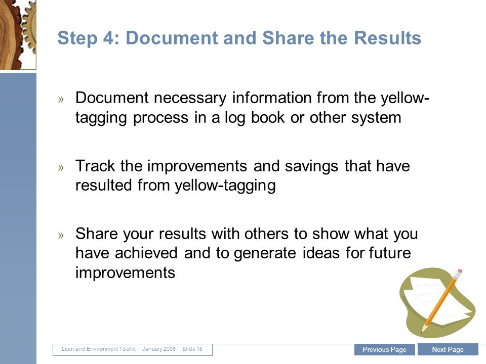 Lean and Environment Toolkit | January 2006 | Slide 18 18 Step 4: Document and Share the Results » Document necessary information from the yellow- tagging process in a log book or other system » Track the improvements and savings that have resulted from yellow-tagging » Share your results with others to show what you have achieved and to generate ideas for future improvements Previous Page Next Page