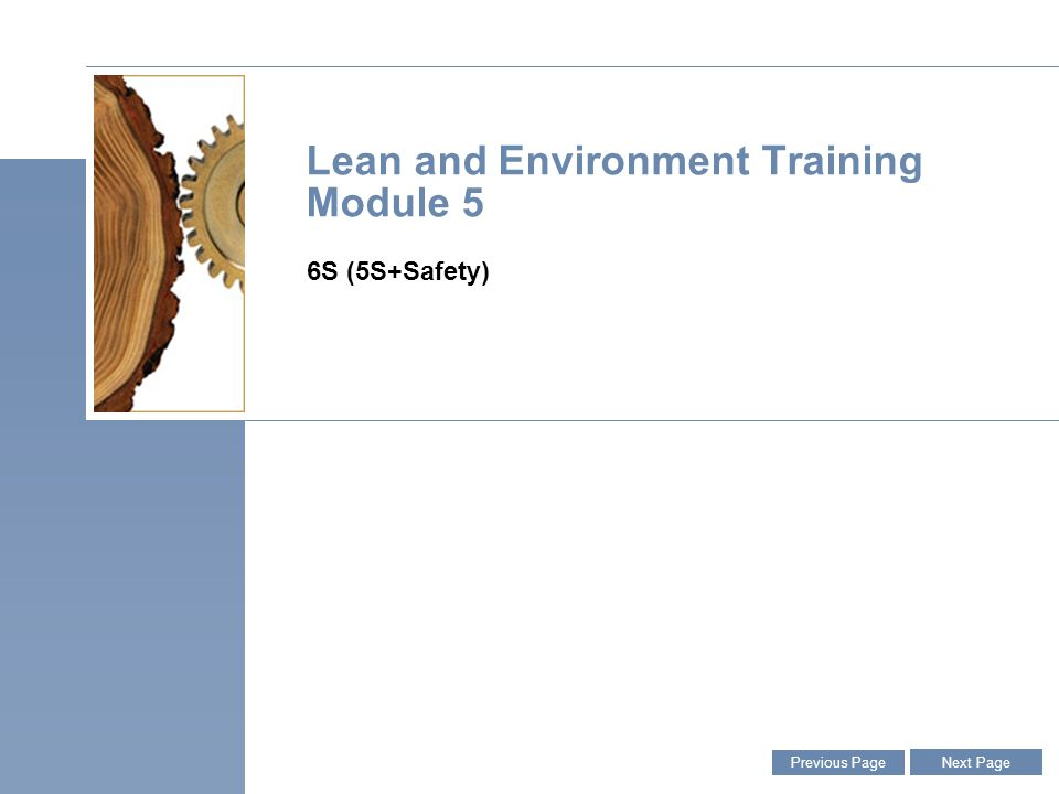 Lean and Environment Toolkit   January 2006   Slide 3 3 Purpose of This Module » Learn why Environment, Health, and Safety (EHS) should be an integral part of 6S implementation » Learn how to identify EHS issues during the Sort process – the first pillar of 6S » Learn how to incorporate EHS into 6S inspections and audits of the Shine and Sustain pillars Previous Page Next Page