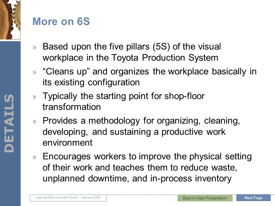 Lean and Environment Toolkit | January 2006 DETAILS 31 More on 6S » Based upon the five pillars (5S) of the visual workplace in the Toyota Production System » Cleans up and organizes the workplace basically in its existing configuration » Typically the starting point for shop-floor transformation » Provides a methodology for organizing, cleaning, developing, and sustaining a productive work environment » Encourages workers to improve the physical setting of their work and teaches them to reduce waste, unplanned downtime, and in-process inventory Back to Main Presentation Next Page
