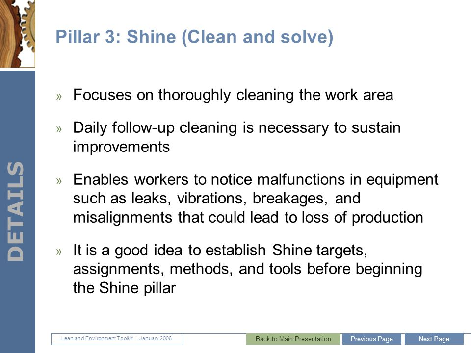 Lean and Environment Toolkit | January 2006 DETAILS 35 Pillar 3: Shine (Clean and solve) » Focuses on thoroughly cleaning the work area » Daily follow-up cleaning is necessary to sustain improvements » Enables workers to notice malfunctions in equipment such as leaks, vibrations, breakages, and misalignments that could lead to loss of production » It is a good idea to establish Shine targets, assignments, methods, and tools before beginning the Shine pillar Next Page Previous PageBack to Main Presentation