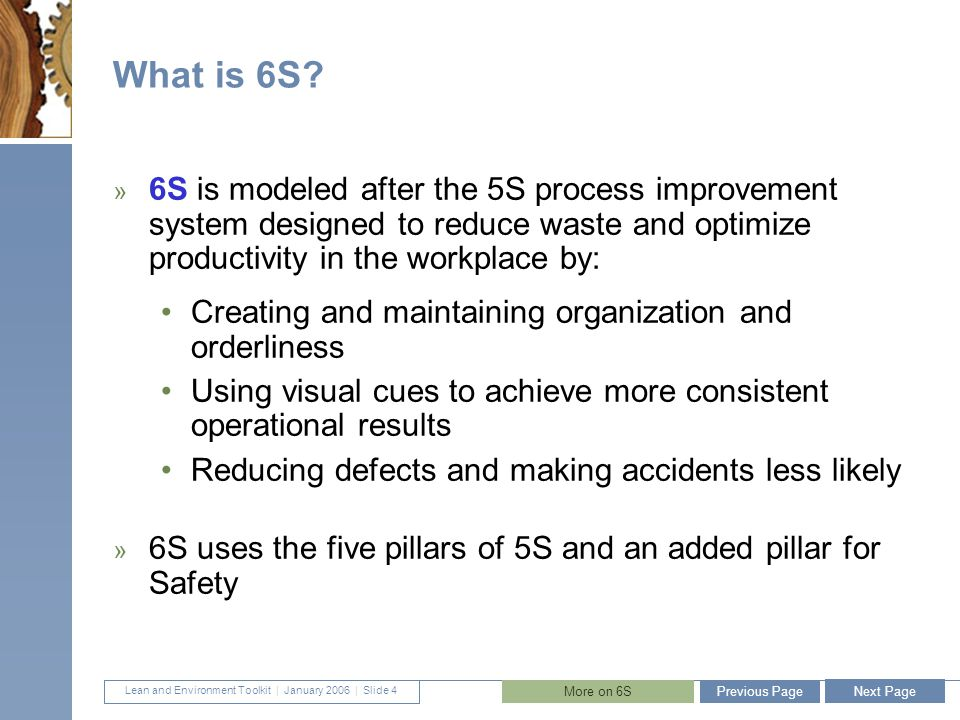 Lean and Environment Toolkit   January 2006   Slide 5 5 The Six Pillars of 6S 1.Sort (Get rid of it): Separate what is needed in the work area from what is not; eliminate the latter 2.Set in order (Organize): Organize what remains 3.Shine (Clean and Solve): Clean and inspect 4.Safety (Respect workplace and employees): Create a safe place to work 5.Standardize (Make consistent): Standardize the cleaning, inspection, and safety practices 6.Sustain (Keep it up): Make 6S a way of life Previous Page Next Page More on each Pillar