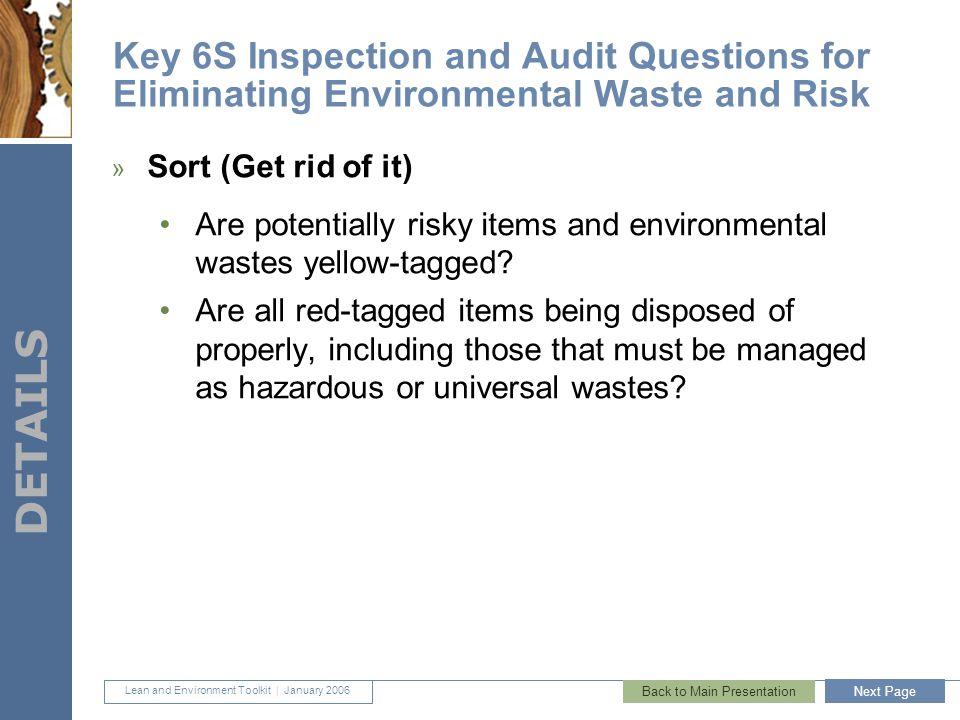 Lean and Environment Toolkit | January 2006 DETAILS 41 Key 6S Inspection and Audit Questions for Eliminating Environmental Waste and Risk » Sort (Get rid of it) Are potentially risky items and environmental wastes yellow-tagged.