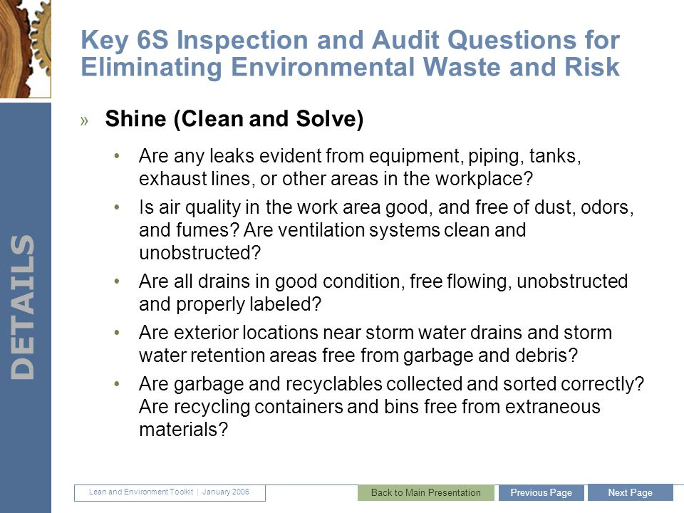 Lean and Environment Toolkit | January 2006 DETAILS 43 Key 6S Inspection and Audit Questions for Eliminating Environmental Waste and Risk » Shine (Clean and Solve) Are any leaks evident from equipment, piping, tanks, exhaust lines, or other areas in the workplace.