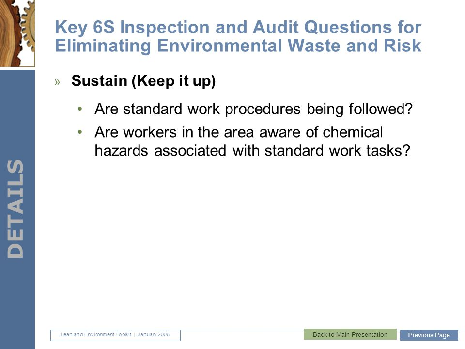Lean and Environment Toolkit | January 2006 DETAILS 46 Key 6S Inspection and Audit Questions for Eliminating Environmental Waste and Risk » Sustain (Keep it up) Are standard work procedures being followed.