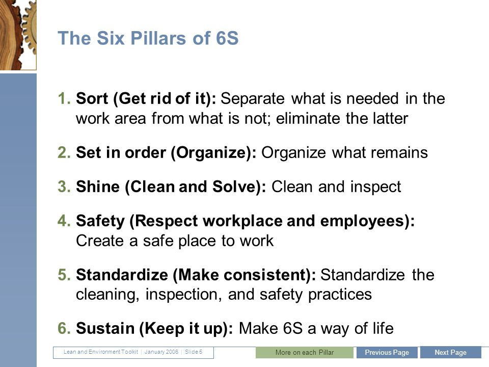 Lean and Environment Toolkit   January 2006 DETAILS 36 Pillar 4: Safety (Respect workplace and employee) » Focuses on eliminating hazards and creating a safe environment to work » Once the workplace has been organized and cleaned, potential dangers become easier to recognize » A separate safety sweep should be performed to identify, label, and deal with hazards » Safety measures can also be implemented in conjunction with strategies in the other five pillars Next Page Previous PageBack to Main Presentation