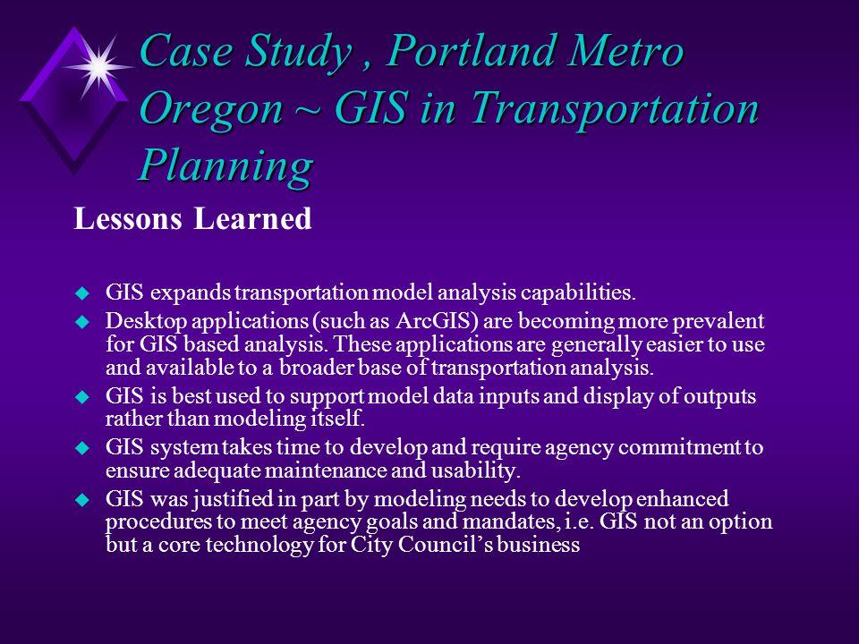 Case Study, Portland Metro Oregon ~ GIS in Transportation Planning Lessons Learned u GIS expands transportation model analysis capabilities. u Desktop