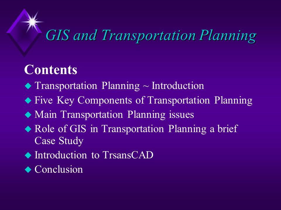 Contents u Transportation Planning ~ Introduction u Five Key Components of Transportation Planning u Main Transportation Planning issues u Role of GIS