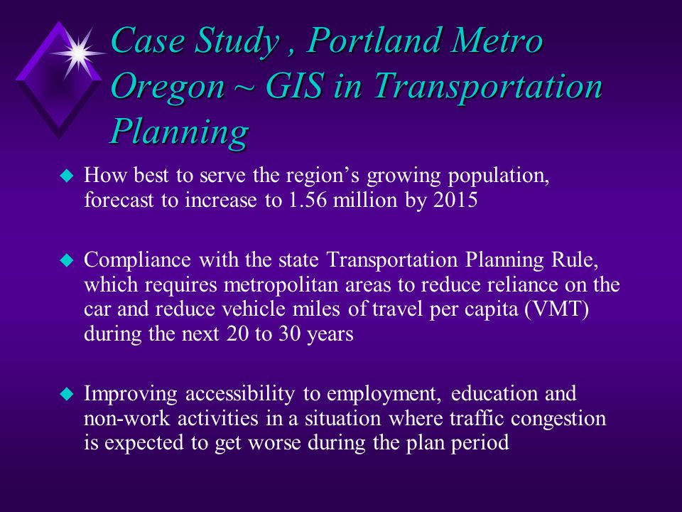 Case Study, Portland Metro Oregon ~ GIS in Transportation Planning u How best to serve the region's growing population, forecast to increase to 1.56 m