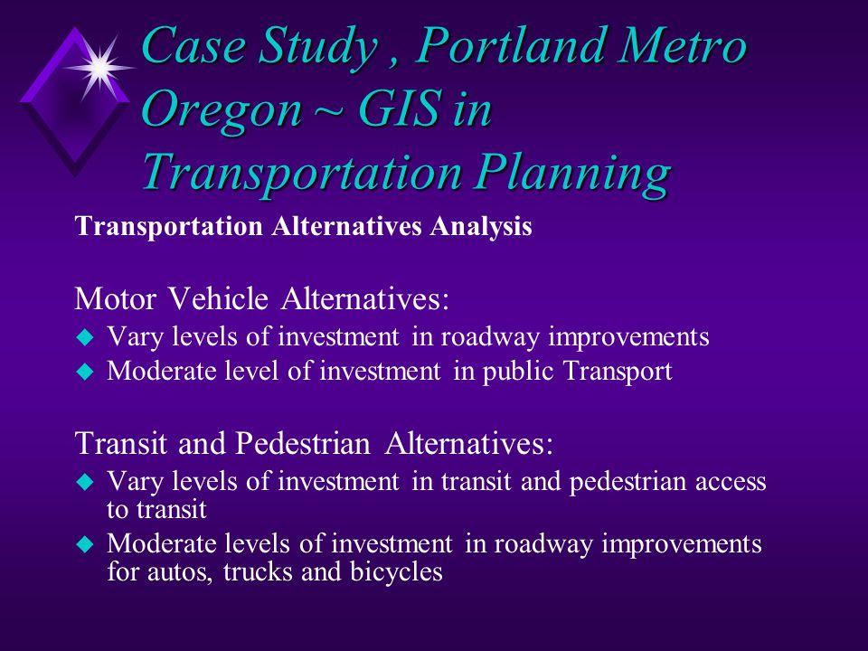 Case Study, Portland Metro Oregon ~ GIS in Transportation Planning Transportation Alternatives Analysis Motor Vehicle Alternatives: u Vary levels of i