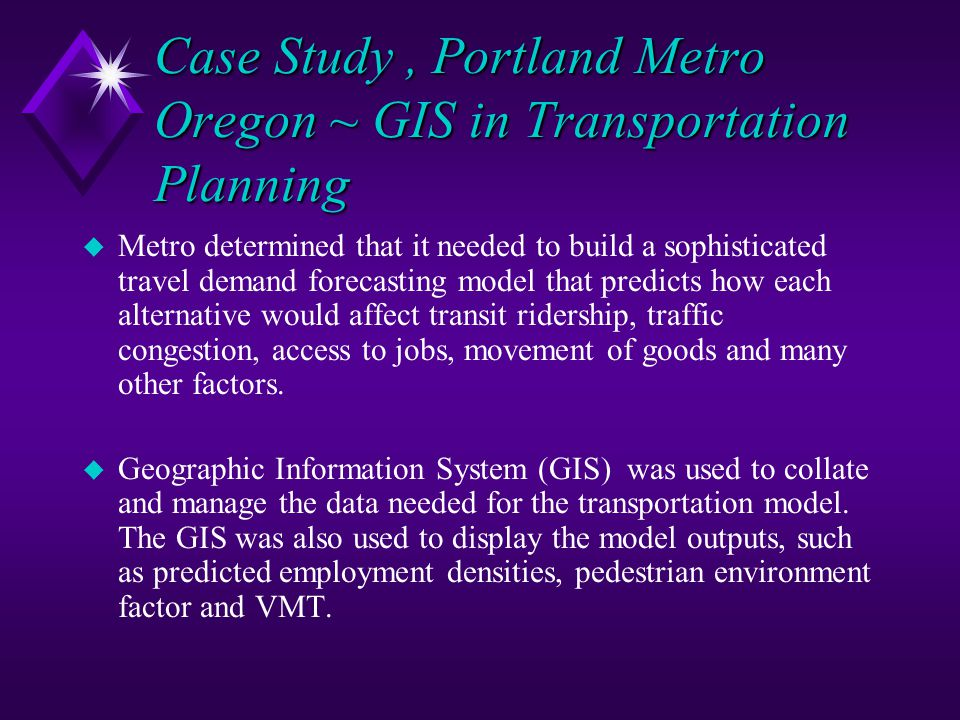 Case Study, Portland Metro Oregon ~ GIS in Transportation Planning u Metro determined that it needed to build a sophisticated travel demand forecastin