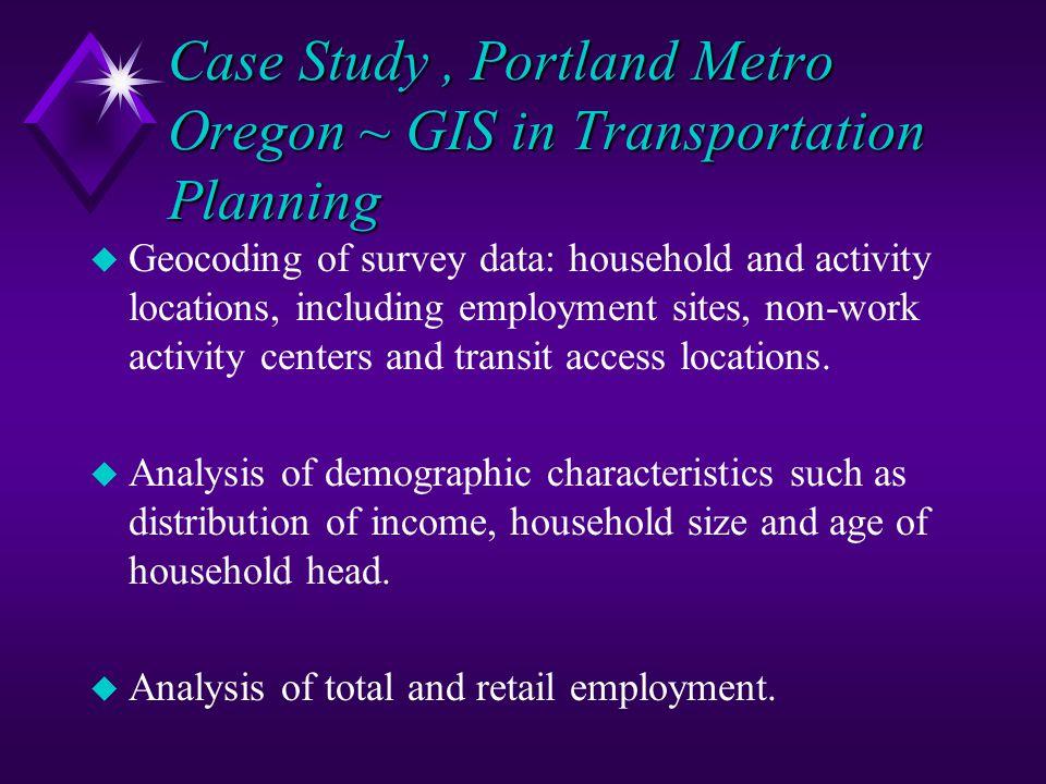 Case Study, Portland Metro Oregon ~ GIS in Transportation Planning u Geocoding of survey data: household and activity locations, including employment