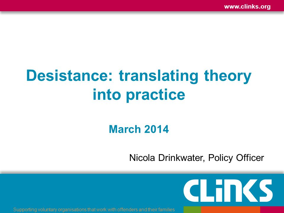 www.clinks.org Supporting voluntary organisations that work with offenders and their families Desistance: translating theory into practice March 2014 Nicola Drinkwater, Policy Officer