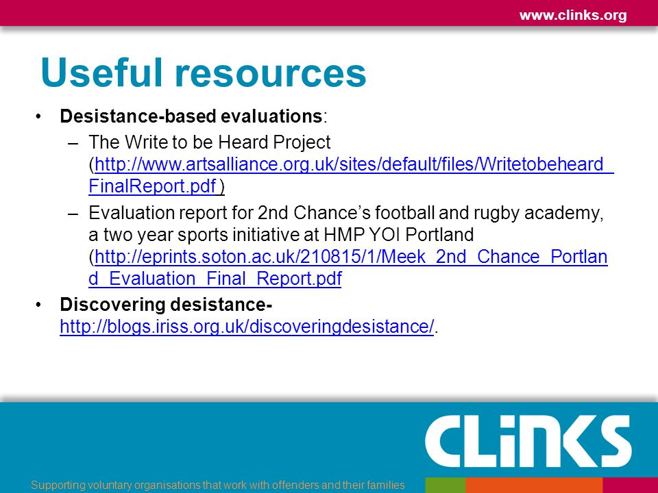 www.clinks.org Supporting voluntary organisations that work with offenders and their families Useful resources Desistance-based evaluations: –The Writ