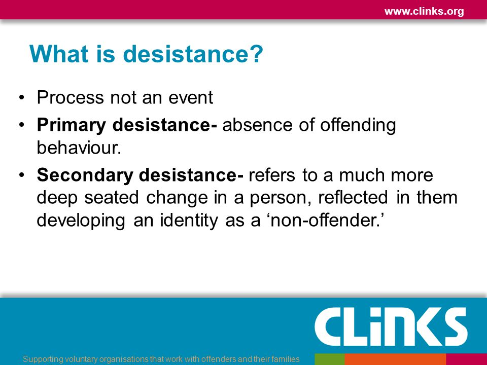 www.clinks.org Supporting voluntary organisations that work with offenders and their families Measurement Intermediate outcomes Payment by Results –Binary measure- the number of offenders in the cohort who commit any further offences –Frequency measure- the number of reoffences committed per offender in the cohort